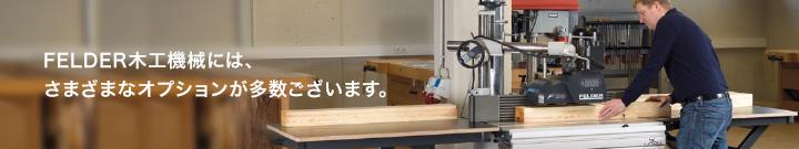 FELDER木工機械には、さまざまなオプションが多数ございます。
